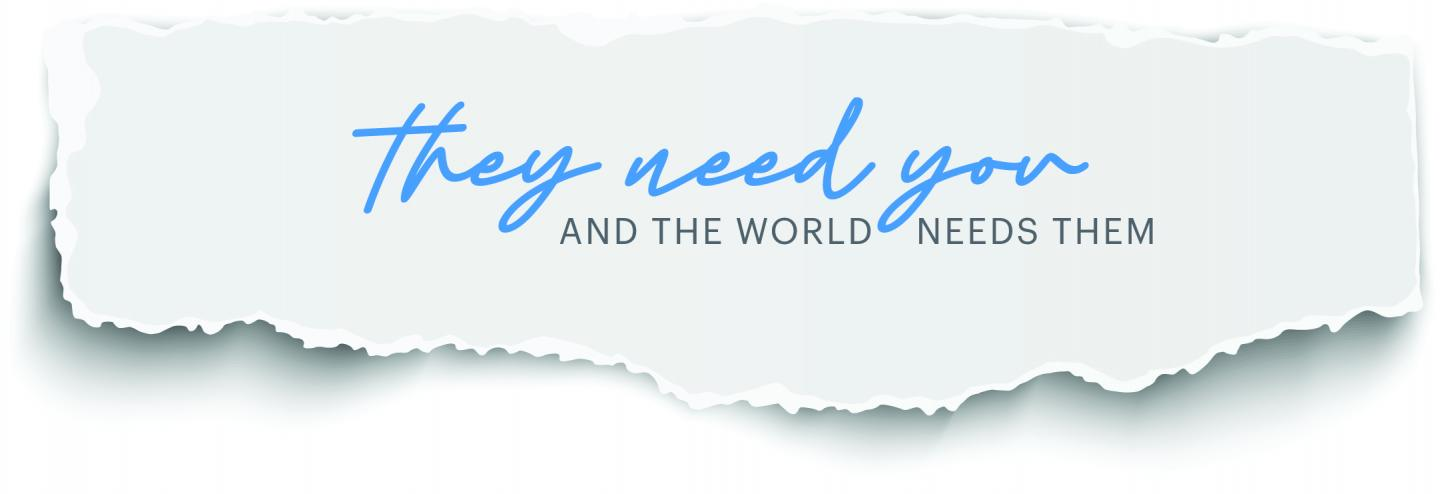 They need you and the world needs them.
